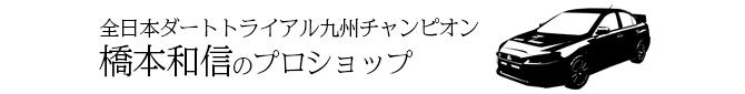 全日本ダートトライアル九州チャンピオン橋本和信のプロショップ